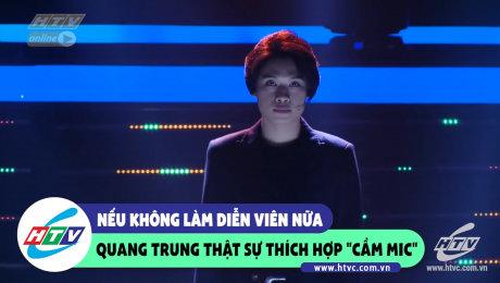 Nếu không làm diễn viên, Quang Trung rất thích hợp cầm Mic